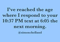 Yes and I've done this a few times lol! I don't mean to but can't stay up like I used to in my 20s! Haha it is what it is at least I respond!