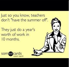 "Just so you know, teacher don't ""have summers off.""  They just do a year's worth of work in 10 months."