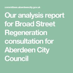 Our analysis report for Broad Street Regeneration consultation for Aberdeen City Council City Council, Aberdeen, Street
