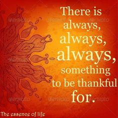 """☼♥☼ The essence of Life... """"There is always, always, always something to be thankful for!""""  ☼♥☼"""
