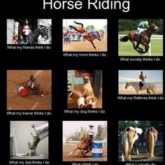 This is hilarious if I just change the barrel racing to jumping of what I think I do. Other than that its pretty true