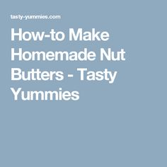 How-to Make Homemade Nut Butters - Tasty Yummies