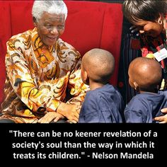 """There can be no keener revelation of a society's soul than the way in which it treats its children"" Nelson Mandela"
