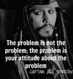 Th problem is not the problem; the problem is your attitude about the problem - Captain Jack Sparrow (: