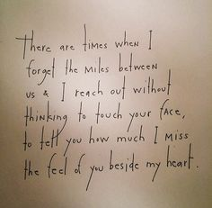 There are times when I forget the miles between us & I reach out without thinking to touch your face, to tell you how much I miss the feel of you beside my heart. by Brian Andreas
