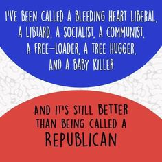 You can call me anything except a republican. Those are fightin' words!