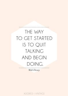 The way to get started is to quit talking and begin doing - Walt Disney #quote #inspiration