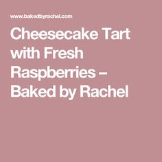 Cheesecake Tart with Fresh Raspberries – Baked by Rachel