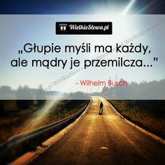 Głupie myśli ma każdy... #Busch-Wilhelm, #Głupota-i-naiwność, #Mądrość-i-wiedza Wilhelm Busch, Nick Vujicic, What I Want, Self Improvement, Motto, Me Quotes, Cool Pictures, Inspirational Quotes, Positivity