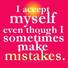 ~I accept myself even though I sometimes make mistakes.~ Romans 3:23 KJV 23 For all have sinned, and come short of the glory of God.