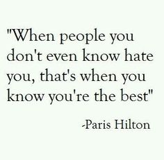 When people you don't even know hate you, that's when you know you're the best - psris hilton