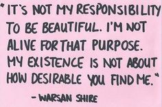 Quote ... Exactly!! ... I know I'm beautiful inside and out and I don't need anyone to validate it or tell me otherwise. It's not my responsibility/purpose/desire to change who I am or how I look for anyone. It doesn't matter what anyone else thinks becau
