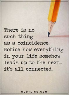 Life Quotes There is no such thing as a coincidence. Notice how everything in your life somehow leads up to the next. It's all connected.