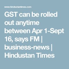 GST can be rolled out anytime between Apr 1-Sept 16, says FM | business-news | Hindustan Times