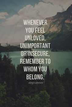 """Whenever you feel Unloved, Unimportant or Insecure, remember to whom you belong."" ♥"
