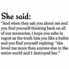 Could be he said, and she didn't just destroy me, she destroyed her family and future. For nothing but selfish and being blind to what she had.