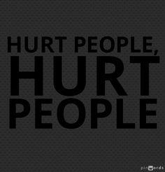 Hurt people, hurt people.