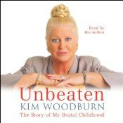 Book: For Kim Woodburn,she has simply wished that she had never been born, for Kim has overcome horrific emotional and physical abuse, both at the hands of her alcoholic mother and her philandering, abusive father.  Go here http://www.audible.com/pd/Bios-Memoirs/Unbeaten-Audiobook/B0032N8M4I/ref=a_search_c4_1_10_srImg?qid=1420229638&sr=1-10
