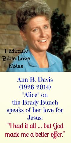 """Ann B. Davis stayed in my home in 1984, and she shared these things with me about her love for Christ. ~This 1-minute devotion is titled with a quote from Ann: """"I Had It All, But God Made Me a Better Offer""""  John 10:10"""