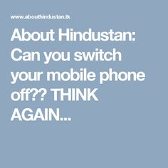 About Hindustan: Can you switch your mobile phone off?? THINK AGAIN...