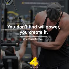 You don't find willpower, you create it.