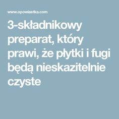 3-składnikowy preparat, który prawi, że płytki i fugi będą nieskazitelnie czyste Diy Cleaners, Home Hacks, Housekeeping, Household, Sweet Home, Remedies, Projects To Try, Cleaning, Homemade