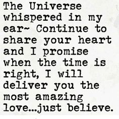 55 Romantic Quotes - The Universe whispered in my ear ~ continue to share your heart and I promise when the time is right, I will deliver you the most amazing love.just believe. The Words, Quotes To Live By, Me Quotes, Status Quotes, Sport Quotes, Wisdom Quotes, Magic Quotes, Believe Quotes, Crush Quotes