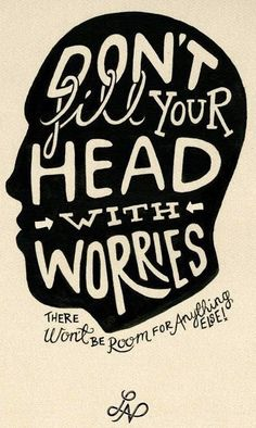 Don't fill your head with worries... Simply and as hard as that