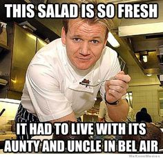 http://weknowmemes.com/wp-content/uploads/2013/08/this-salad-is-so-fresh-gordon-ramsay-meme.jpg