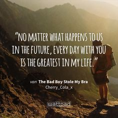 """no matter what happens to us in the future, every day with you is the greatest in my life."" - uit The Bad Boy Stole My Bra (op Wattpad) https://www.wattpad.com/74652363?utm_source=ios&utm_medium=pinterest&utm_content=share_quote&wp_page=quote&wp_originator=QZyf%2FjSKgh975bjYncxd8Rb6JQA4iT%2FomiSnLFoN%2BEXeX81dcICTu%2BtKT%2FSxLJKIdUu%2FbCJIfoAb30TABF2ZMsyYS0%2F4SXCNWZ%2F1EyLtdVgmoHxXPX%2BQ0SzGYOq94CSm #quote #wattpad"
