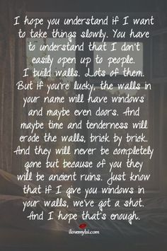 I hope you understand if I want to take things slowly. You have to understand that I don't easily open up to people.  I build walls.  Lots of them.  But if you're lucky, the walls in your name will have windows and maybe even doors. And maybe time and tenderness will erode the walls, brick by brick...  #lovequotes #love #quotes #ilovemylsi