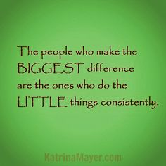 The people who make the BIGGEST difference are the ones who do the LITTLE things consistently. Katrina Mayer