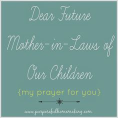Purposeful Homemaking: Dear Future Mother in Laws of Our Children (My Prayer for You)