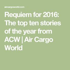 Requiem for 2016: The top ten stories of the year from ACW | Air Cargo World