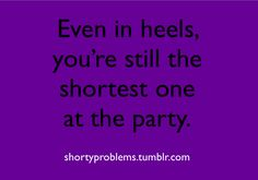 Short Girl Problems, well, could be me if I wore different heels.