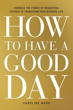 In How to Have a Good Day , economist and former McKinsey partner Caroline Webb shows readers how to use recent findings from behavioral economics, psychology, and neuroscience to transform our approach to everyday working life. Behavioral Economics, Behavioral Science, Thinking Fast And Slow, Good Books, Books To Read, Have Good Day, Job Satisfaction, Best Careers, Ghostwriter