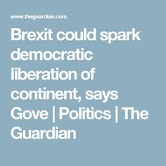 Brexit could spark democratic liberation of continent, says Gove The Guardian, Continents, Politics, Fine Art, Sayings, Face, Lyrics, The Face, Visual Arts