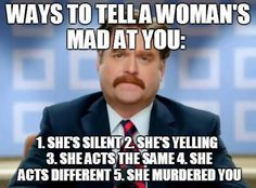 Ways To Tell A Woman Is Mad At You: 1. She's silent. 2. She's yelling. 3. She acts the same. 4. She acts different. 5. She murdered you.