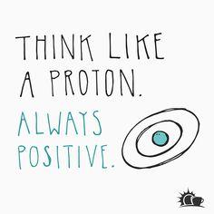 Positive Attitude--Think like a proton!One Positive Attitude--Think like a proton! Science Quotes, Science Humor, Biology Humor, Chemistry Jokes, Grammar Humor, Funny Science, Physics Humor, Engineering Science, Spirit Science