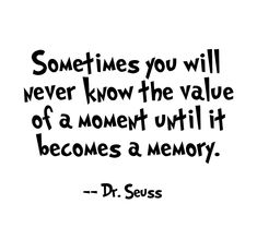 40 Inspirational Dr Seuss Quotes, Tattoo, Sometimes you will never know the value of a moment until it becomes a memory. Dr. Seuss, Inspirational Dr Seuss Quotes, Dr Suess Quotes, Inspirational Quotes For Graduates, Motivational Short Quotes, Positive Quotes, Inspiring Quotes, Insightful Quotes, True Quotes