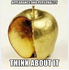 Don't judge someone purely based on appearance. Just because someone looks good on the outside doesn't mean they are a good, decent person on the inside.
