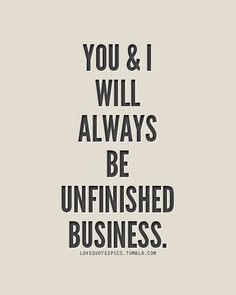 You & I will always be unfinished business..