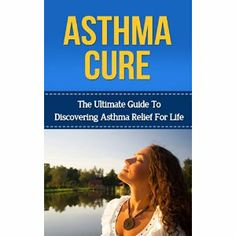 Asthma Cure: The Ultimate Guide to Discovering Asthma Relief for Life ( asthma relief, asthma treatment, asthma, asthma attack) (asthma relief, asthma, ... symptoms, asthma treatment, asthma cure)