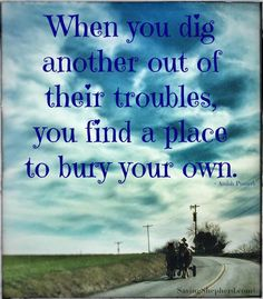 """Today's Truth ...  """"When you dig others out of their troubles, you find a place to bury your own.""""  ~ Amish Proverb  #TGIF #quoteoftheday"""
