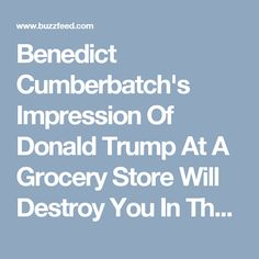 Benedict Cumberbatch's Impression Of Donald Trump At A Grocery Store Will Destroy You In The Best Way
