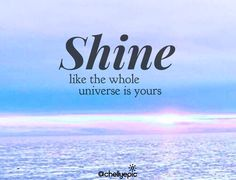 Shine like the whole universe is yours.  @chellyepic