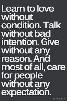 Words to live by ...Learn to love without condition. Talk without bad intention. Give without any reason. And most of all, care for people without expectation.