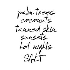 palm trees...coconuts...tanned skin...sunsets...hot nights...SALT
