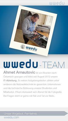WWEDU-Team: Ahmet Arnautovic ist von Bosnien nach Österreich gezogen und leitet seit August 2012 unsere IT-Abteilung. Zu seinen Aufgabengebieten zählen unter anderem die Netzwerktechnik im gesamten Unternehmen und die technische Betreuung unserer Studenten und Mitarbeiter. Privat interessiert sich Ahmet für die Fotografie. Bei Fragen steht er gerne mit Rat und Tat zur Seite.