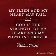 Psalm 73:26 (NKJV)  26 My flesh and my heart fail; But God is the strength of my heart and my portion forever.